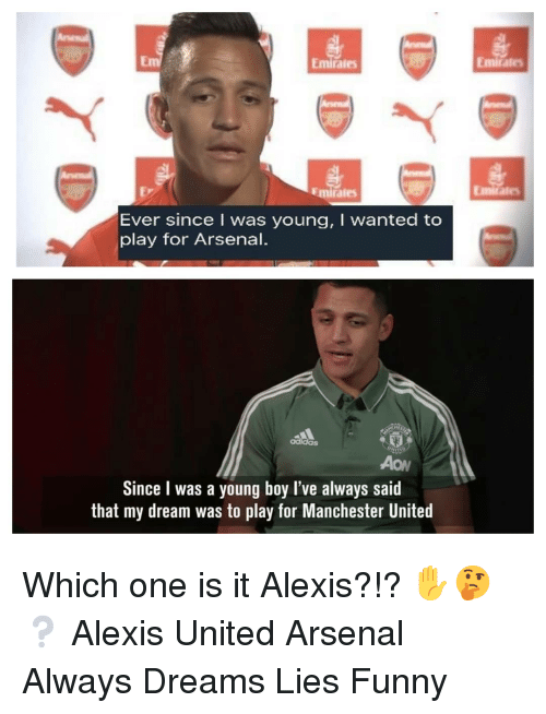 aon: mirales  Emirate  Ev  Emirales  Ever since I was young, I wanted to  play for Arsenal.  adidas  AoN  Since I was a young boy l've always said  that my dream was to play for Manchester United Which one is it Alexis?!? ✋🤔❔ Alexis United Arsenal Always Dreams Lies Funny