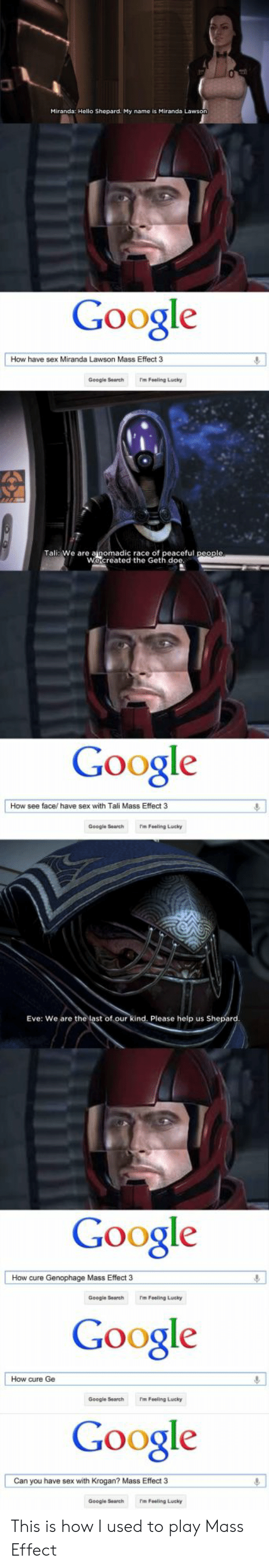 Googie: Miranda: Hello Shepard. My name is Miranda Lawson  Google  How have sex Miranda Lawson Mass Effect 3  Google Search m Foaling Lucky  筑  Tali: We are ainomadic race of  Wecreated the  Google  How see face/have sex with Tali Mass Effect 3  Google Sech m Foaling Lucky  Eve: We are the last of  kind. Please help us Sh  Google  Google  Google  How cure Genophage Mass Effect 3  Googie 3earchm Feeling Lucky  How cure Ge  Google SarchmFealing Lucky  Can you have sex with Krogan? Mass Effect 3  Google Sechm Fosling Lucky This is how I used to play Mass Effect