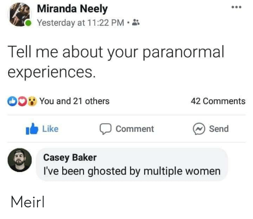 Women, MeIRL, and Been: Miranda Neely  Yesterday at 11:22 PM  Tell me about your paranormal  experiences.  O0 You and 21 others  42 Comments  Like  Send  Comment  Casey Baker  I've been ghosted by multiple women Meirl