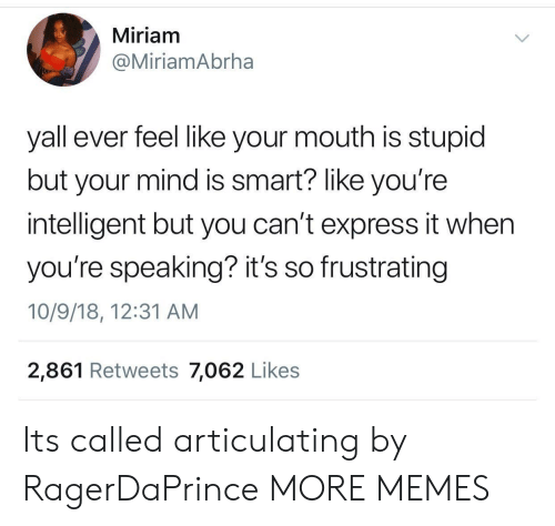 Smartly: Miriam  @MiriamAbrha  yall ever feel like your mouth is stupid  but your mind is smart? like you're  intelligent but you can't express it whern  you're speaking? it's so frustrating  10/9/18, 12:31 AM  2,861 Retweets 7,062 Like:s Its called articulating by RagerDaPrince MORE MEMES