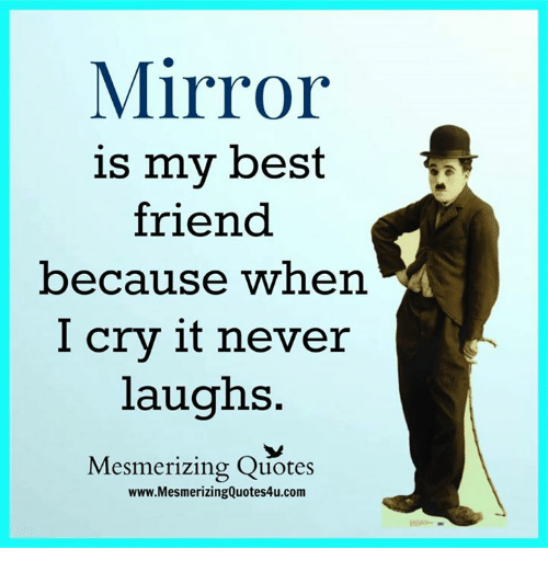 I Cri: Mirror  is my best  friend  because when  I cry it never  laughs  Mesmerizing Quotes  www.MesmerizingQuotes4u.com