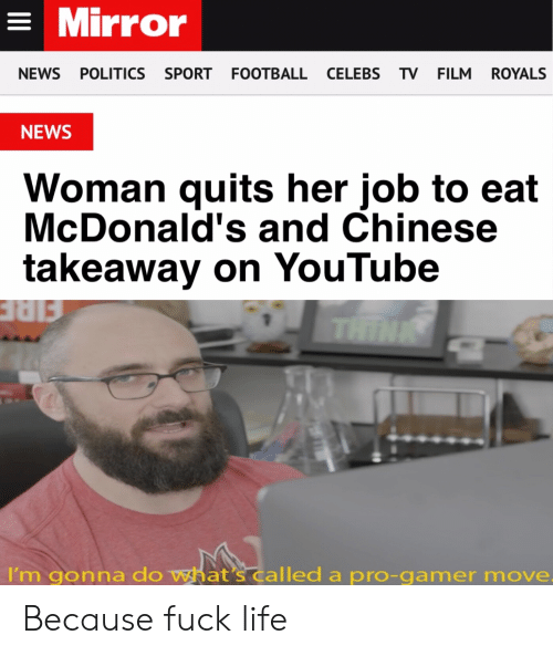 Football, Life, and McDonalds: = Mirror  NEWS POLITICS SPORT FOOTBALL CELEBS TV FILM  ROYALS  NEWS  Woman quits her job to eat  McDonald's and Chinese  takeaway on YouTube  THINK  I'm gonna do what's called a pro-gamer move. Because fuck life