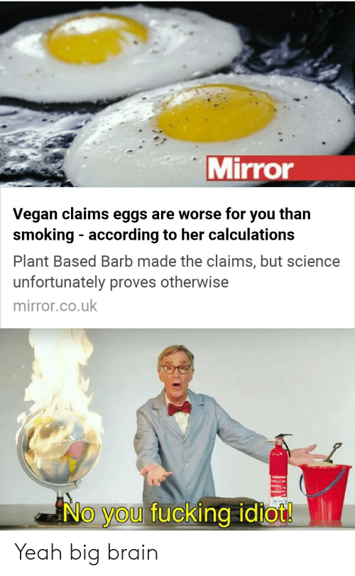 Fucking, Smoking, and Vegan: Mirror  than  Vegan claims eggs are worse for  smoking according to her calculations  you  Plant Based Barb made the claims, but science  unfortunately proves otherwise  mirror.co.uk  No you fucking idiot! Yeah big brain