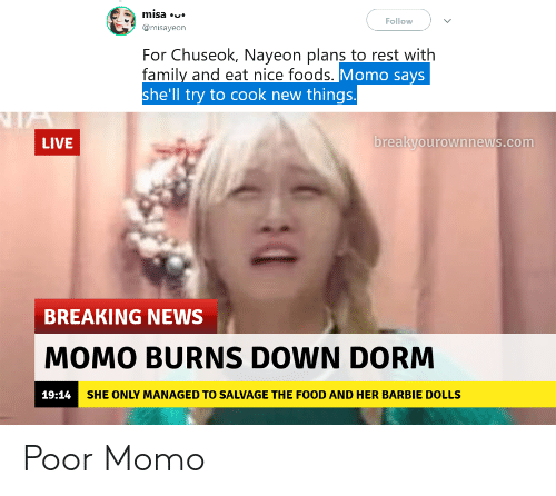 Barbie, Family, and Food: misa  Follow  @misayeon  For Chuseok, Nayeon plans to rest with  family and eat nice foods. Momo says  she'll try to cook new things  A  breakyourownnews.com  LIVE  BREAKING NEWS  MOMO BURNS DOWN DORM  19:14 SHE ONLY MANAGED TO SALVAGE THE FOOD AND HER BARBIE DOLLS  10 Poor Momo