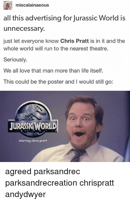 posterized: miscalainaeous  all this advertising for Jurassic World is  unnecessary.  just let everyone know Chris Pratt is in it and the  whole world will run to the nearest theatre.  Seriously.  We all love that man more than life itself  This could be the poster and I would still go:  JURASSIC WORLD  starring chris pratt agreed parksandrec parksandrecreation chrispratt andydwyer