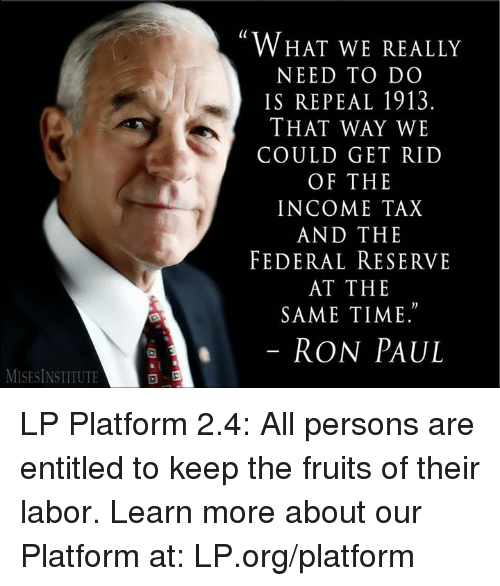 """federal reserve: MISESINSTITUTE  WHAT WE REALLY  NEED TO DO  IS REPEAL 1913.  THAT WAY WE  COULD GET RID  OF THE  INCOME TAX  AND THE  FEDERAL RESERVE  AT THE  SAME TIME.""""  RON PAUL LP Platform 2.4: All persons are entitled to keep the fruits of their labor.  Learn more about our Platform at: LP.org/platform"""