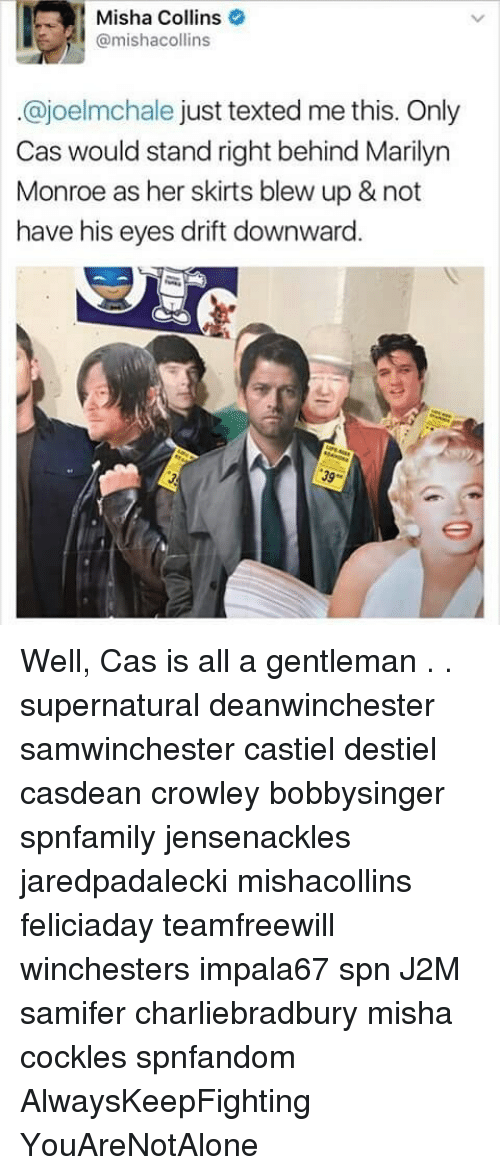 Memes, Marilyn Monroe, and Supernatural: Misha Collins  @mishacollins  ajoelmchale just texted me this. Only  Cas would stand right behind Marilyn  Monroe as her skirts blew up & not  have his eyes drift downward Well, Cas is all a gentleman . . supernatural deanwinchester samwinchester castiel destiel casdean crowley bobbysinger spnfamily jensenackles jaredpadalecki mishacollins feliciaday teamfreewill winchesters impala67 spn J2M samifer charliebradbury misha cockles spnfandom AlwaysKeepFighting YouAreNotAlone