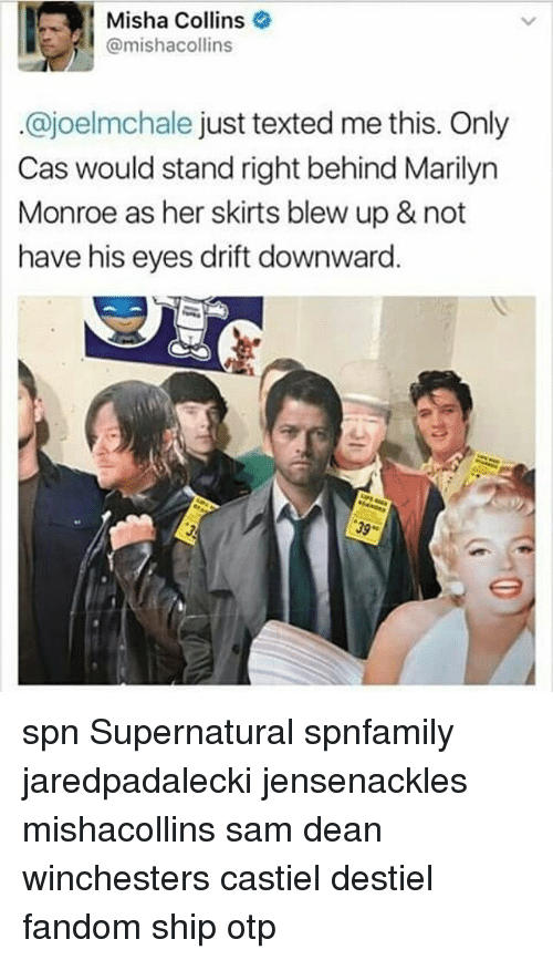 Memes, Marilyn Monroe, and Supernatural: Misha Collins  @mishacollins  ajoelmohale just texted me this. Only  Cas would stand right behind Marilyn  Monroe as her skirts blew up & not  have his eyes drift downward. spn Supernatural spnfamily jaredpadalecki jensenackles mishacollins sam dean winchesters castiel destiel fandom ship otp