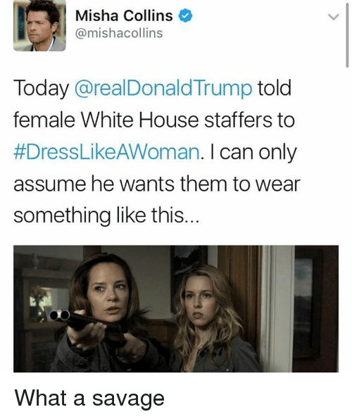 Femal: Misha Collins  @mishacollins  Today  arealDonald Trump  told  female White House staffers to  #DressLikeAWoman. I can only  assume he wants them to wear  something like this... What a savage