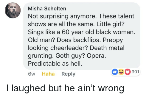Cheerleader: Misha Scholten  Not surprising anymore. These talent  shows are all the same. Little girl?  Sings like a 60 year old black woman.  Old man? Does backflips. Preppy  looking cheerleader? Death metal  grunting. Goth guy? Opera.  Predictable as hell.  6w Haha Reply  0301 <p>I laughed but he ain't wrong</p>