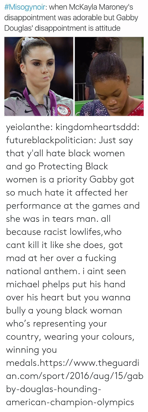 Fucking, Tumblr, and National Anthem:  #Misogynoir : when McKayla Maroney's  disappointment was adorable but Gabby  Douglas' disappointment is attitude  TEAM  London yeiolanthe:  kingdomheartsddd:  futureblackpolitician:  Just say that y'all hate black women and go  Protecting Black women is a priority  Gabby got so much hate it affected her performance at the games and she was in tears man. all because racist lowlifes,who cant kill it like she does, got mad at her over a fucking national anthem. i aint seen michael phelps put his hand over his heart but you wanna bully a young black woman who's representing your country, wearing your colours, winning you medals.https://www.theguardian.com/sport/2016/aug/15/gabby-douglas-hounding-american-champion-olympics