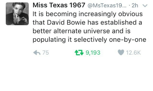 One By One: Miss Texas 1967 @MsTexas1 9·.. . 2h ﹀  It is becoming increasingly obvious  that David Bowie has established a  better alternate universe and is  populating it selectively one-by-one  わ75  9,193  12.6K