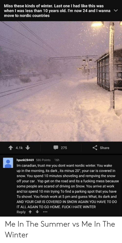 toi: Miss these kinds of winter. Last one I had like this was  when I was less than 10 years old. I'm now 24 and I wanna  move to nordic countries  會4.1k  275  Share  hpunk28469 586 Points 16h  Im canadian, trust me you dont want nordic winter. You wake  up in the morning, its dark, its minus 20, your car is covered in  snow. You spend 10 minutes shoveling and rempving the snow  off your car. Yop get on the road and its a fucking mess because  some people are scared of driving on Snow. You arrive at work  and toi spend 10 min trying To find a parking spot that you have  To shovel. You finish work at 5 pm and guess What, its dark and  AND YOUR CAR IS COVERED IN SNOW AGAIN YOU HAVE TO DO  IT ALL AGAIN TO GO HOME. FUCK I HATE WINTER  Reply . Me In The Summer vs Me In The Winter