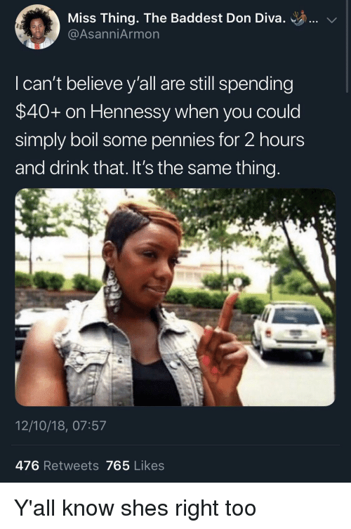 diva: Miss Thing. The Baddest Don Diva. ..  @AsanniArmon  I can't believe y'all are still spending  $40+ on Hennessy when you could  simply boil some pennies for 2 hours  and drink that. It's the same thing  12/10/18, 07:57  476 Retweets 765 Likes Y'all know shes right too