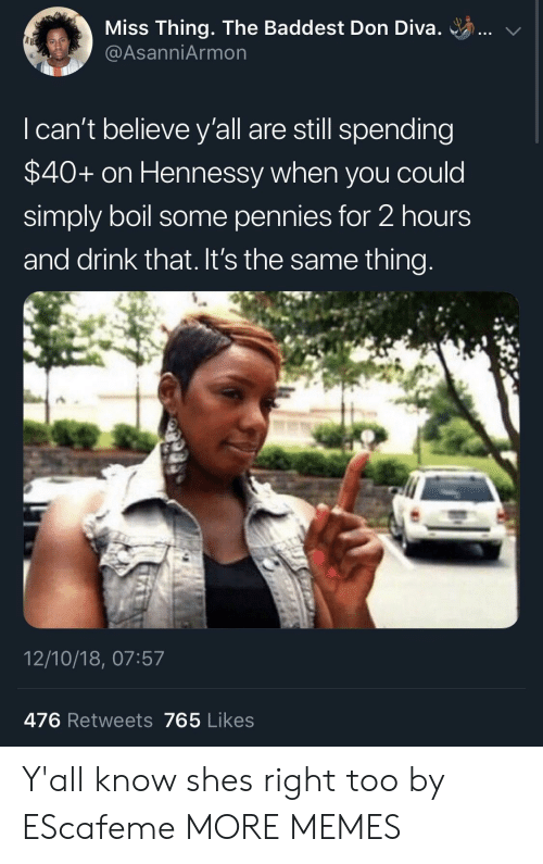 diva: Miss Thing. The Baddest Don Diva. ..  @AsanniArmon  I can't believe y'all are still spending  $40+ on Hennessy when you could  simply boil some pennies for 2 hours  and drink that. It's the same thing  12/10/18, 07:57  476 Retweets 765 Likes Y'all know shes right too by EScafeme MORE MEMES