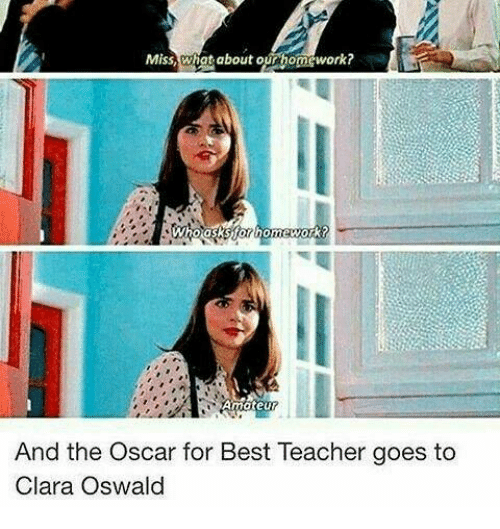Best Teacher: Miss,what about our homework?  And the Oscar for Best Teacher goes to  Clara Oswald