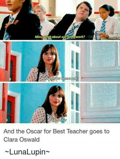 Memes, Oscars, and Homework: Miss, Wiggt about ourbomework?  Who asks homework?  And the Oscar for Best Teacher goes to  Clara Oswald ~LunaLupin~