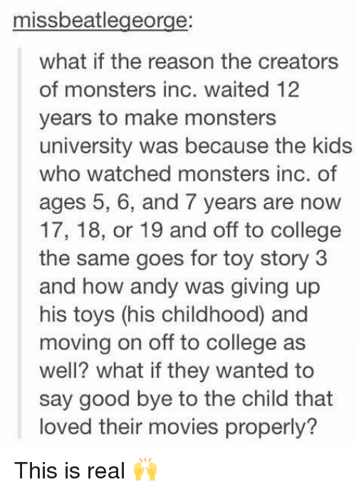 monster university: missbeatlegeorge:  what if the reason the creators  of monsters inc. waited 12  years to make monsters  university was because the kids  who watched monsters inc. of  ages 5, 6, and 7 years are now  17, 18, or 19 and off to college  the same goes for toy story 3  and how andy was giving up  his toys (his childhood and  moving on off to college as  well? what ifthey wanted to  say good bye to the child that  loved their movies properly? This is real 🙌