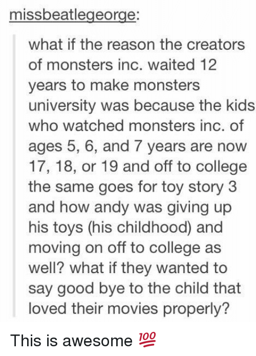 monster university: missbeatlegeorge:  what if the reason the creators  of monsters inc. waited 12  years to make monsters  university was because the kids  who watched monsters inc. of  ages 5, 6, and 7 years are now  17, 18, or 19 and off to college  the same goes for toy story 3  and how andy was giving up  his toys (his childhood and  moving on off to college as  well? what ifthey wanted to  say good bye to the child that  loved their movies properly? This is awesome 💯