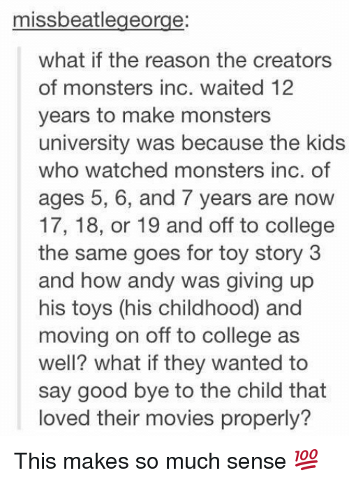 monster university: missbeatlegeorge:  what if the reason the creators  of monsters inc. waited 12  years to make monsters  university was because the kids  who watched monsters inc. of  ages 5, 6, and 7 years are now  17, 18, or 19 and off to college  the same goes for toy story 3  and how andy was giving up  his toys (his childhood and  moving on off to college as  well? what ifthey wanted to  say good bye to the child that  loved their movies properly? This makes so much sense 💯