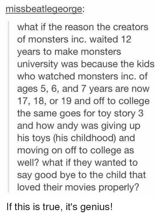 monster university: missbeatlegeorge:  what if the reason the creators  of monsters inc. waited 12  years to make monsters  university was because the kids  who watched monsters inc. of  ages 5, 6, and 7 years are now  17, 18, or 19 and off to college  the same goes for toy story 3  and how andy was giving up  his toys (his childhood and  moving on off to college as  well? what ifthey wanted to  say good bye to the child that  loved their movies properly? If this is true, it's genius!