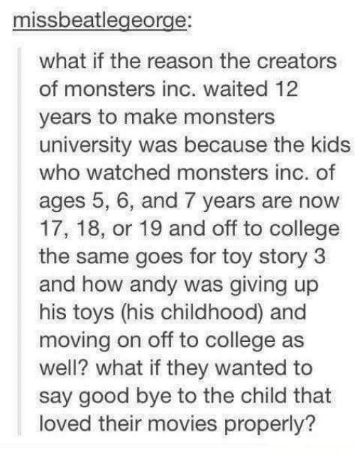 monster university: missbeatlegeorge  what if the reason the creators  of monsters inc. waited 12  years to make monsters  university was because the kids  who watched monsters inc. of  ages 5, 6, and 7 years are now  17, 18, or 19 and off to college  the same goes for toy story 3  and how andy was giving up  his toys (his childhood and  moving on off to college as  well? what if they wanted to  say good bye to the child that  loved their movies properly?