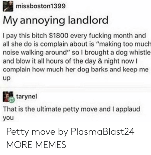 """whistle: missboston1399  My annoying landlord  I pay this bitch $1800 every fucking month and  all she do is complain about is """"making too much  noise walking around"""" so I brought a dog whistle  and blow it all hours of the day & night now I  complain how much her dog barks and keep me  up  tarynel  That is the ultimate petty move and I applaud  you Petty move by PlasmaBlast24 MORE MEMES"""