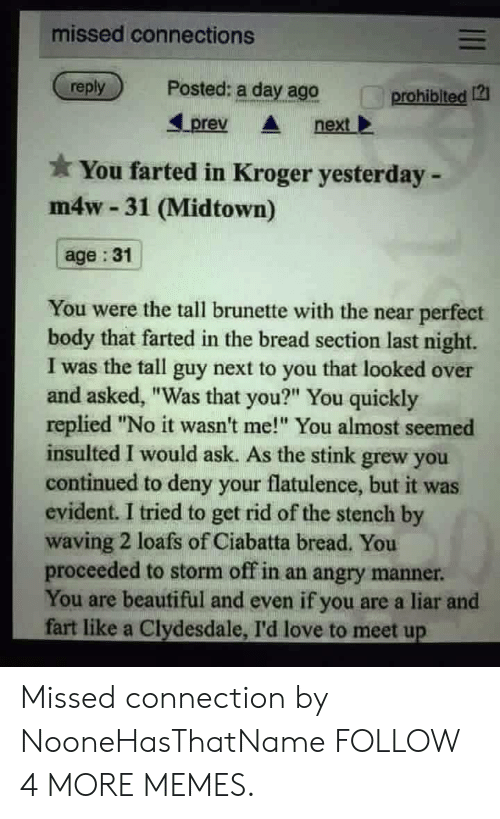 """evident: missed connections  Posted: a day ago  reply  prohiblted  prev  next  *You farted in Kroger yesterday-  m4w- 31 (Midtown)  age: 31  You were the tall brunette with the near perfect  body that farted in the bread section last night.  I was the tall guy next to you that looked over  and asked, """"Was that you?"""" You quickly  replied """"No it wasn't me!"""" You almost seemed  insulted I would ask. As the stink grew you  continued to deny your flatulence, but it was  evident. I tried to get rid of the stench by  waving 2 loafs of Ciabatta bread. You  proceeded to storm off in an angry manner.  You are beautiful and even if you are a liar and  fart like a Clydesdale, I'd love to meet up  II Missed connection by NooneHasThatName FOLLOW 4 MORE MEMES."""