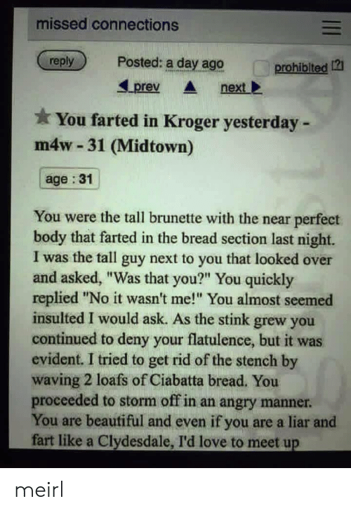 "Beautiful, Love, and Kroger: missed connections  reply  Posted: a day ago  prohiblted 12  Lprev nextl  You farted in Kroger yesterday -  m4w 31 (Midtown)  age :31  You were the tall brunette with the near perfect  body that farted in the bread section last night.  I was the tall guy next to you that looked over  and asked, ""Was that you?"" You quickly  replied ""No it wasn't me! You almost seemed  insulted I would ask. As the stink grew you  continued to deny your flatulence, but it was  evident. I tried to get rid of the stench by  waving 2 loafs of Ciabatta bread. You  proceeded to storm off in an angry manner  You are beautiful and even if you are a liar and  fart like a Clydesdale, I'd love to meet up meirl"