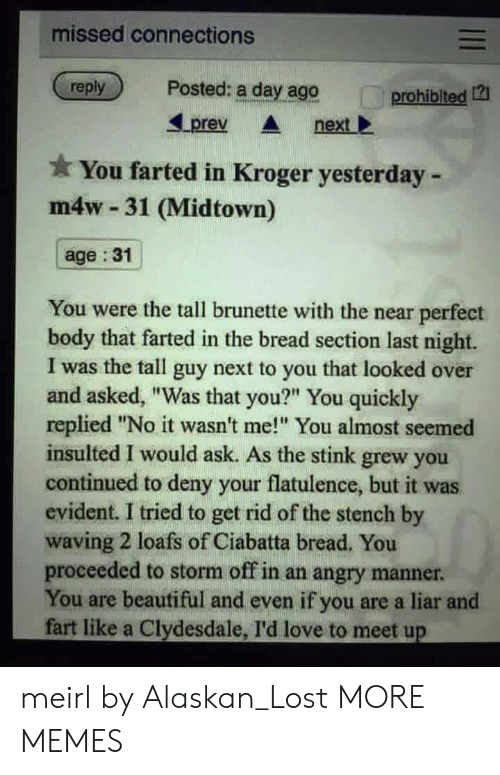 "Beautiful, Dank, and Love: missed connections  reply  Posted: a day ago  prohiblted 12  Lprev nextl  You farted in Kroger yesterday -  m4w 31 (Midtown)  age :31  You were the tall brunette with the near perfect  body that farted in the bread section last night.  I was the tall guy next to you that looked over  and asked, ""Was that you?"" You quickly  replied ""No it wasn't me! You almost seemed  insulted I would ask. As the stink grew you  continued to deny your flatulence, but it was  evident. I tried to get rid of the stench by  waving 2 loafs of Ciabatta bread. You  proceeded to storm off in an angry manner  You are beautiful and even if you are a liar and  fart like a Clydesdale, I'd love to meet up meirl by Alaskan_Lost MORE MEMES"