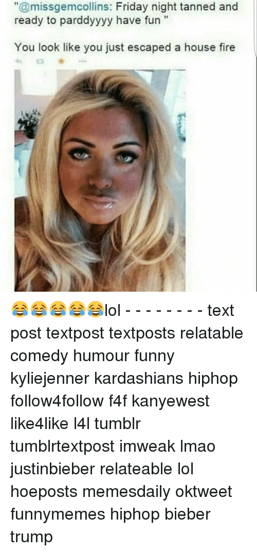 """Lol Texts: """"@missgemcollins: Friday night tanned and  ready to pardd  have fun  You look like you just escaped a house fire 😂😂😂😂😂lol - - - - - - - - text post textpost textposts relatable comedy humour funny kyliejenner kardashians hiphop follow4follow f4f kanyewest like4like l4l tumblr tumblrtextpost imweak lmao justinbieber relateable lol hoeposts memesdaily oktweet funnymemes hiphop bieber trump"""