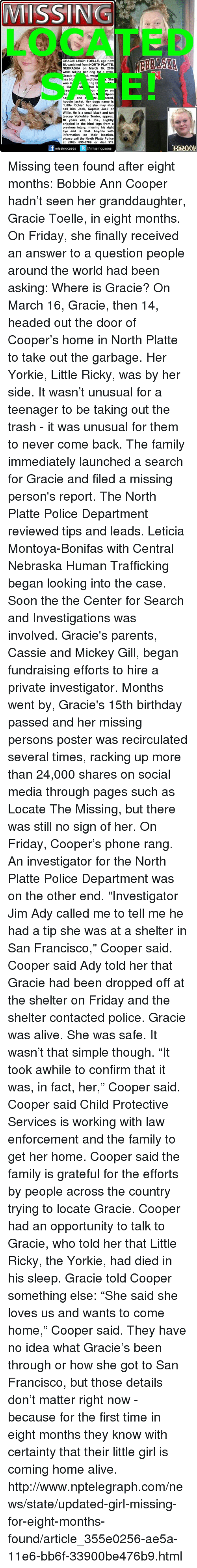 "Yorkie: MISSIIN  GRACIE LEIGH TOELLE, age now  15, vanished from NORTH PLATTE,  NEBRASKA on March 16, 2016  while takina r dog for a walk  II, weigh  racie i  as blo  nd blu  She  ring b  was la  bla  at h  On  y on  n N p-on  and  ered,  Sa  hoodie jacket. Her dogs name is  ""Little Rickie"" but she may also  call him Jack, Captain Jack or  Willie. He is a small black and tan  teacup Yorkshire Terrier, approx  10 years old, 4 lbs., slightly  crippled in the hind legs from a  previous injury, missing his right  eye and is deaf. Anyone with  information on their location,  please call the North Platte Police  at (308) 535-6789 or dial 911  missing cases  @missing cases Missing teen found after eight months: Bobbie Ann Cooper hadn't seen her granddaughter, Gracie Toelle, in eight months. On Friday, she finally received an answer to a question people around the world had been asking: Where is Gracie?  On March 16, Gracie, then 14, headed out the door of Cooper's home in North Platte to take out the garbage. Her Yorkie, Little Ricky, was by her side.  It wasn't unusual for a teenager to be taking out the trash - it was unusual for them to never come back.  The family immediately launched a search for Gracie and filed a missing person's report.  The North Platte Police Department reviewed tips and leads. Leticia Montoya-Bonifas with Central Nebraska Human Trafficking began looking into the case. Soon the the Center for Search and Investigations was involved.  Gracie's parents, Cassie and Mickey Gill, began fundraising efforts to hire a private investigator.  Months went by, Gracie's 15th birthday passed and her missing persons poster was recirculated several times, racking up more than 24,000 shares on social media through pages such as Locate The Missing, but there was still no sign of her.  On Friday, Cooper's phone rang. An investigator for the North Platte Police Department was on the other end.  ""Investigator Jim Ady called me to tell me he had a tip she was at a shelter in San Francisco,"" Cooper said.  Cooper said Ady told her that Gracie had been dropped off at the shelter on Friday and the shelter contacted police. Gracie was alive. She was safe. It wasn't that simple though.  ""It took awhile to confirm that it was, in fact, her,"" Cooper said.  Cooper said Child Protective Services is working with law enforcement and the family to get her home.  Cooper said the family is grateful for the efforts by people across the country trying to locate Gracie.  Cooper had an opportunity to talk to Gracie, who told her that Little Ricky, the Yorkie, had died in his sleep. Gracie told Cooper something else: ""She said she loves us and wants to come home,"" Cooper said.  They have no idea what Gracie's been through or how she got to San Francisco, but those details don't matter right now - because for the first time in eight months they know with certainty that their little girl is coming home alive. http://www.nptelegraph.com/news/state/updated-girl-missing-for-eight-months-found/article_355e0256-ae5a-11e6-bb6f-33900be476b9.html"