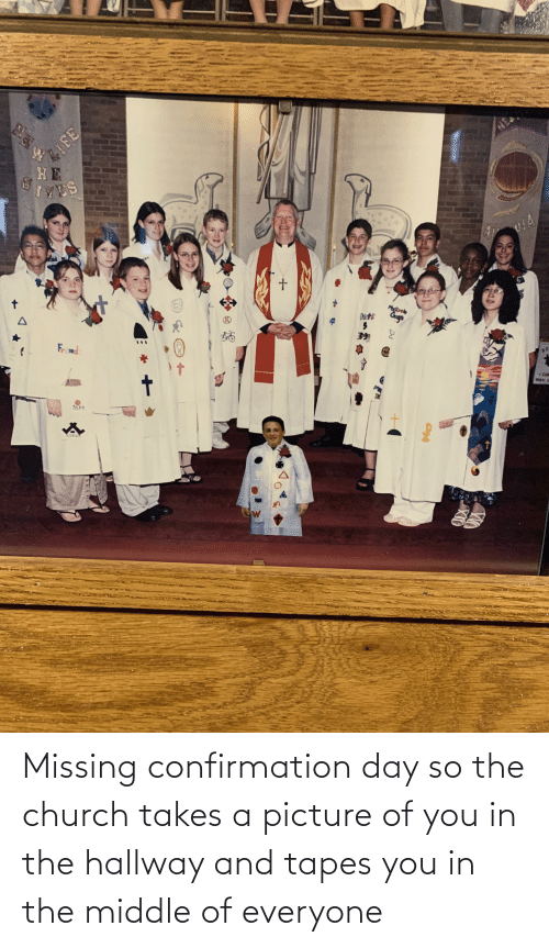 Tapes: Missing confirmation day so the church takes a picture of you in the hallway and tapes you in the middle of everyone