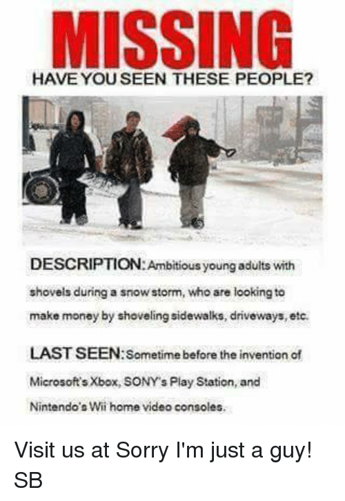Consolation: MISSING  DESCRIPTION: Ambitious young adults with  shovels during a snowstorm, who are looking to  make money by shoveling sidewalks, driveways, etc.  LAST SEEN: Sometime before the invention of  Microsoft's Xbox, SONY s Play Station, and  Nintendo's Wii home video consoles. Visit us at Sorry I'm just a guy! SB