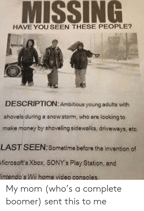 Money, Xbox, and Home: MISSING  HAVE YOU SEEN THESE PEOPLE?  DESCRIPTION: Ambitious young adults with  shovels during a snow storm, who are looking to  make money by shoveling sidewalks, driveways, etc.  LAST SEEN:Sometime before the invention of  Microsoft's Xbox, SONY's Play Station, and  intendo's Wii home video consoles My mom (who's a complete boomer) sent this to me