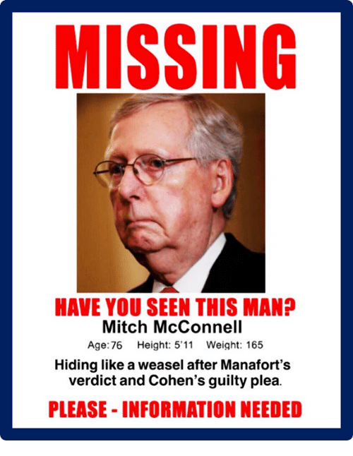 have you seen this: MISSING  HAVE YOU SEEN THIS MAN?  Mitch McConnell  Age:76 Height: 5'11 Weight: 165  Hiding like a weasel after Manafort's  verdict and Cohen's guilty plea.  PLEASE- INFORMATION NEEDED