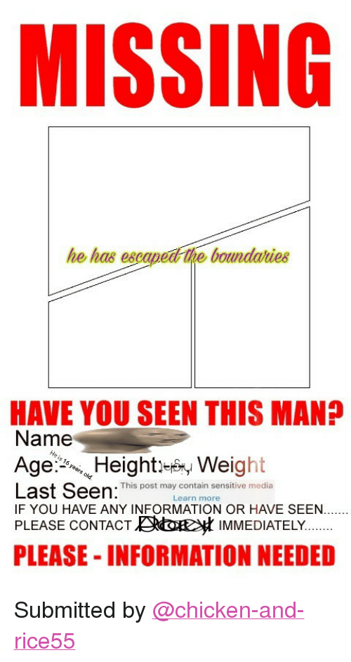 "have you seen this: MISSING  he has eseaped the boundaries  HAVE YOU SEEN THIS MAN?  Name  Age弘,,. Height-by Weight  Last Seen: This post may comtain sensive media  IF YOU HAVE ANY INFORMATION OR HAVE SEEN.  Learn more  PLEASE CONTACTKt IMMEDIATELY  PLEASE- INFORMATION NEEDED <p>Submitted by <a class=""tumblelog"" href=""https://tmblr.co/mC83RrOtWV4oBmFJ3SnKmEA"">@chicken-and-rice55</a></p>"