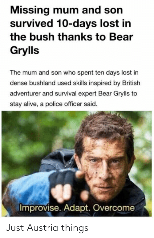 Bear Grylls: Missing mum and son  survived 10-days lost in  the bush thanks to Bear  Grylls  The mum and son who spent ten days lost in  dense bushland used skills inspired by British  adventurer and survival expert Bear Grylls to  stay alive, a police officer said.  Improvise. Adapt. Overcome Just Austria things