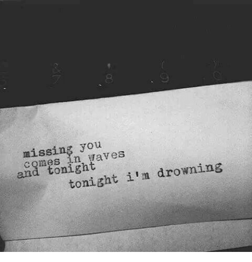 missing you: missing you  comes in waveS  and tonight  tonight i'm drowning