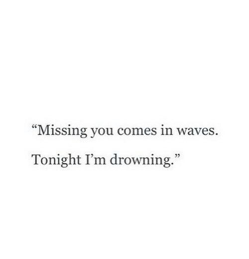 """missing you: """"Missing you comes in waves.  Tonight I'm drowning.""""  5"""
