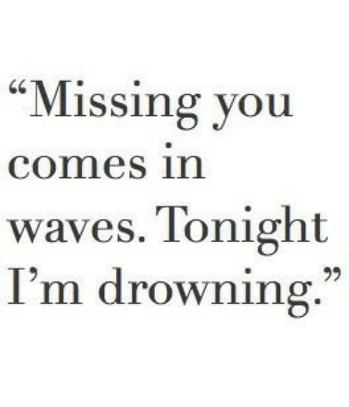 """missing you: """"Missing you  comes in  waves. Tonight  I'm drowning."""