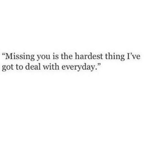 """missing you: """"Missing you is the hardest thing I've  got to deal with everyday.""""  5"""