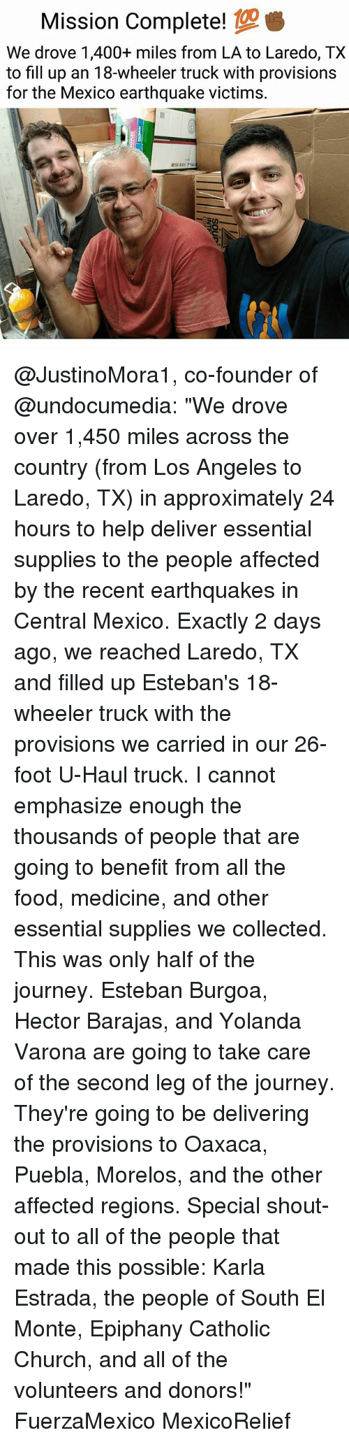 "Epiphany: Mission Complete!  We drove 1,400+ miles from LA to Laredo, TX  to fill up an 18-wheeler truck with provisions  for the Mexico earthquake victims. @JustinoMora1, co-founder of @undocumedia: ""We drove over 1,450 miles across the country (from Los Angeles to Laredo, TX) in approximately 24 hours to help deliver essential supplies to the people affected by the recent earthquakes in Central Mexico. Exactly 2 days ago, we reached Laredo, TX and filled up Esteban's 18-wheeler truck with the provisions we carried in our 26-foot U-Haul truck. I cannot emphasize enough the thousands of people that are going to benefit from all the food, medicine, and other essential supplies we collected. This was only half of the journey. Esteban Burgoa, Hector Barajas, and Yolanda Varona are going to take care of the second leg of the journey. They're going to be delivering the provisions to Oaxaca, Puebla, Morelos, and the other affected regions. Special shout-out to all of the people that made this possible: Karla Estrada, the people of South El Monte, Epiphany Catholic Church, and all of the volunteers and donors!"" FuerzaMexico MexicoRelief"