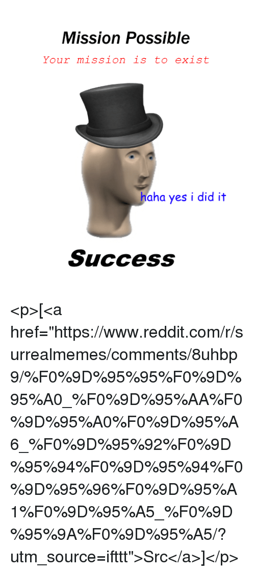 "Reddit, Success, and Haha: Mission Possible  Your mission is to exist  haha yes i did it  Success <p>[<a href=""https://www.reddit.com/r/surrealmemes/comments/8uhbp9/%F0%9D%95%95%F0%9D%95%A0_%F0%9D%95%AA%F0%9D%95%A0%F0%9D%95%A6_%F0%9D%95%92%F0%9D%95%94%F0%9D%95%94%F0%9D%95%96%F0%9D%95%A1%F0%9D%95%A5_%F0%9D%95%9A%F0%9D%95%A5/?utm_source=ifttt"">Src</a>]</p>"