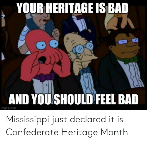 Mississippi: Mississippi just declared it is Confederate Heritage Month