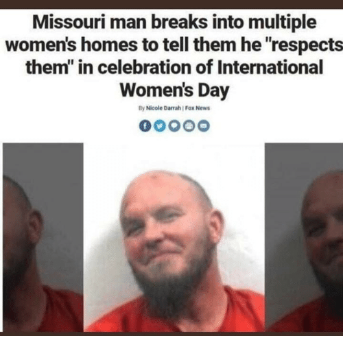 """News, International Women's Day, and Fox News: Missouri man breaks into multiple  women's homes to tell them he respects  them"""" in celebration of International  Women's Day  By Nicole Darrah Fox News"""