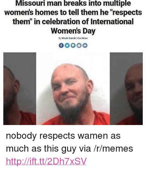 """Memes, News, and International Women's Day: Missouri man breaks into multiple  women's homes to tell them he """"respects  them"""" in celebration of International  Women's Day  By Nicole Darrah Fox News <p>nobody respects wamen as much as this guy via /r/memes <a href=""""http://ift.tt/2Dh7xSV"""">http://ift.tt/2Dh7xSV</a></p>"""