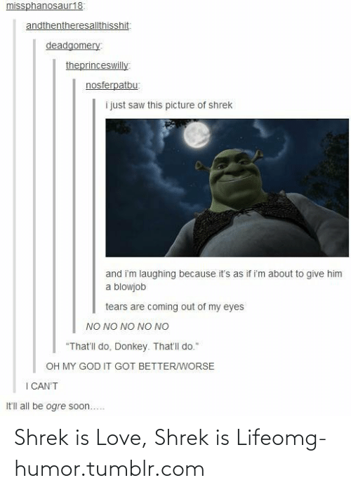 """shrek is life: missphanosaur18:  andthentheresallthisshit:  deadgomery:  theprinceswilly  nosferpatbu:  i just saw this picture of shrek  and i'm laughing because it's as if i'm about to give him  a blowjob  tears are coming out of my eyes  NO NO NO NO NO  """"That'll do. Donkey. That'l do.""""  OH MY GOD IT GOT BETTER/WORSE  I CAN'T  It'll all be ogre soon... Shrek is Love, Shrek is Lifeomg-humor.tumblr.com"""