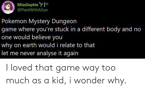 pokemon mystery dungeon: MissSophie Y  @PlantWithAGun  Pokemon Mystery Dungeon  game where you're stuck in a different body and no  one would believe you  why on earth would i relate to that  let me never analyse it again I loved that game way too much as a kid, i wonder why.