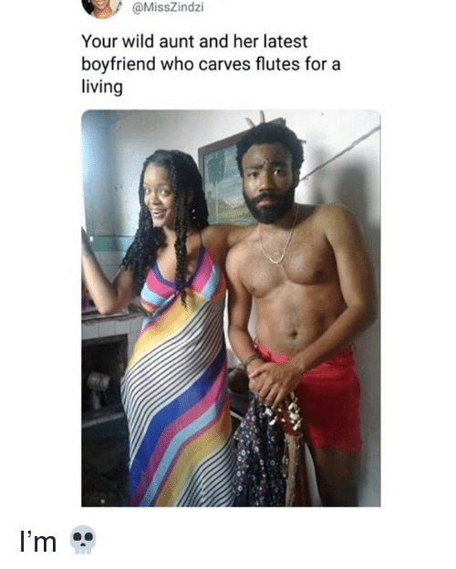 Memes, Wild, and Boyfriend: @MissZindzi  Your wild aunt and her latest  boyfriend who carves flutes for a  living I'm 💀